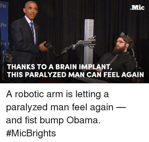 Fist Bumping: Mic  Pitt  THANKS TO A BRAIN IMPLANT,  THIS PARALYZED MAN CAN FEEL AGAIN A robotic arm is letting a paralyzed man feel again — and fist bump Obama.  #MicBrights