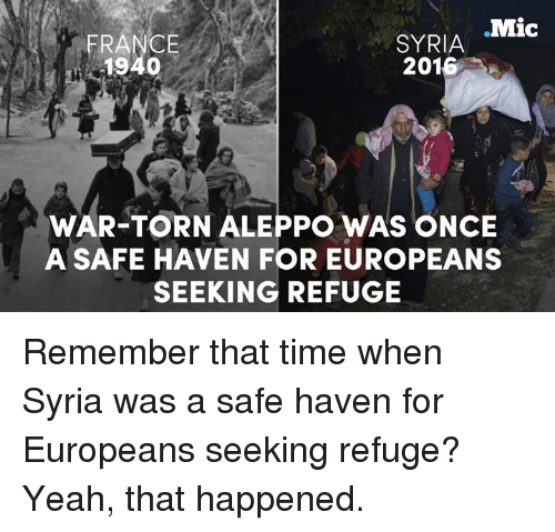 safe haven: Mic  SYRIA  FRANCE  1940  2016  WAR-TORN ALEPPO WAS ONCE  A SAFE HAVEN FOR EUROPEANS  SEEKING REFUGE Remember that time when Syria was a safe haven for Europeans seeking refuge? Yeah, that happened.