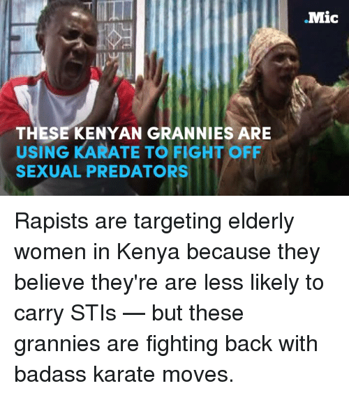 Memes, Target, and Predator: .Mic  THESE KENYAN GRANNIES ARE  USING KARATE TO FIGHT OFF  SEXUAL PREDATORS Rapists are targeting elderly women in Kenya because they believe they're are less likely to carry STIs — but these grannies are fighting back with badass karate moves.