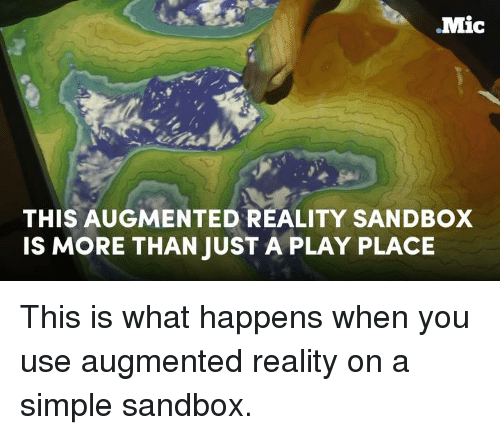 augment: Mic  THIS AUGMENTED REALITY SANDBOX  IS MORE THAN JUST A PLAY PLACE This is what happens when you use augmented reality on a simple sandbox.
