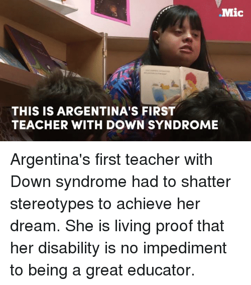 Down Syndrom: Mic  THIS IS ARGENTINA'S FIRST  TEACHER WITH DOWN SYNDROME Argentina's first teacher with Down syndrome had to shatter stereotypes to achieve her dream. She is living proof that her disability is no impediment to being a great educator.