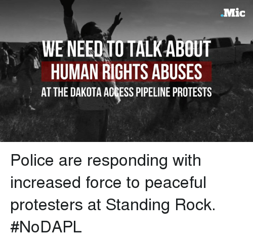 Dakota Access Pipeline Protests : Mic  WE NEED TO TALKABOUT  HUMAN RIGHTS ABUSES  AT THE DAKOTA ACCESS PIPELINE PROTESTS Police are responding with increased force to peaceful protesters at Standing Rock. #NoDAPL