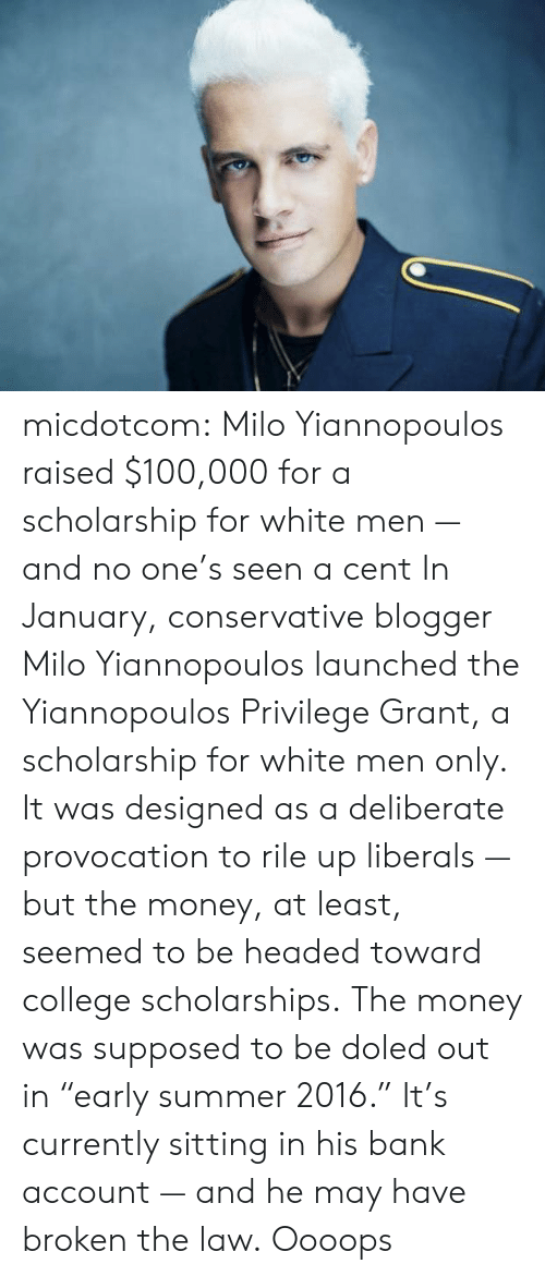 "Towardly: micdotcom: Milo Yiannopoulos raised $100,000 for a scholarship for white men — and no one's seen a cent In January, conservative blogger Milo Yiannopoulos launched the Yiannopoulos Privilege Grant, a scholarship for white men only. It was designed as a deliberate provocation to rile up liberals — but the money, at least, seemed to be headed toward college scholarships. The money was supposed to be doled out in ""early summer 2016."" It's currently sitting in his bank account — and he may have broken the law.   Oooops"