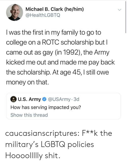College, Family, and Money: .Michael B. Clark (he/him)  @HealthLGBTQ  I was the first in my family to go to  college on a ROTC scholarship but l  came out as gay (in 1992), the Army  kicked me out and made me pay back  the scholarship. At age 45,still owe  money on that.  U.S. Army  @USArmy. 3d  How has serving impacted you?  Show this thread caucasianscriptures:  F**k the military's LGBTQ policies  Hoooollllly shit.