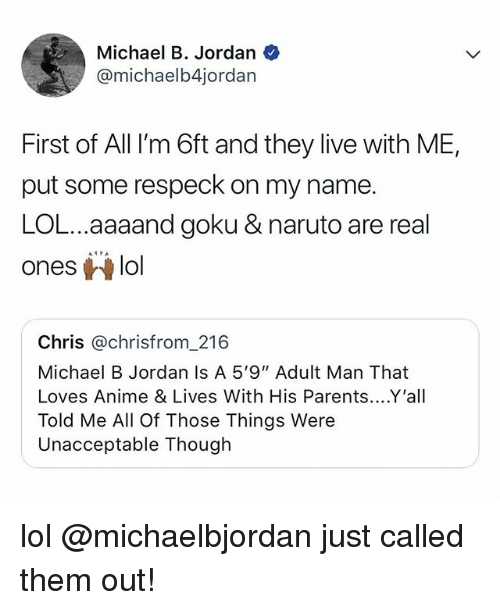 "Anime, Goku, and Lol: Michael B. Jordan  @michaelb4jordan  First of All I'm 6ft and they live with ME,  put some respeck on my name.  LOL...aaaand goku & naruto are real  oneslol  Chris @chrisfrom_216  Michael B Jordan Is A 5'9"" Adult Man That  Loves Anime & Lives With His Parents....Y'all  Told Me All Of Those Things Were  Unacceptable Though lol @michaelbjordan just called them out!"
