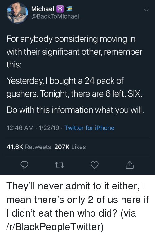 significant other: Michael  @BackToMichael_  For anybody considering moving in  with their significant other, remember  IS  Yesterday, I bought a 24 pack of  gushers. Tonight, there are b left. SIX  Do with this information what you will  12:46 AM 1/22/19 Twitter for iPhone  41.6K Retweets 207K Likes They'll never admit to it either, I mean there's only 2 of us here if I didn't eat then who did? (via /r/BlackPeopleTwitter)