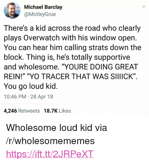 "Yo, Michael, and Wholesome: Michael Barclay  @MotleyGrue  There's a kid across the road who clearly  plays Overwatch with his window open  You can hear him calling strats down the  block. Ihing is, he's totally supportive  and wholesome. ""YOURE DOING GREAT  REIN!"" ""YO TRACER THAT WAS SIIIICK""  You go loud kid  10:46 PM 28 Apr 18  4,246 Retweets 18.7K Likes <p>Wholesome loud kid via /r/wholesomememes <a href=""https://ift.tt/2JRPeXT"">https://ift.tt/2JRPeXT</a></p>"