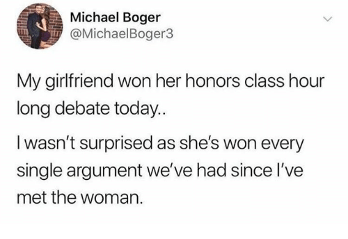 Dank, Michael, and Today: Michael Boger  @MichaelBoger3  My girlfriend won her honors class hour  long debate today..  I wasn't surprised as she's won every  single argument we've had since l've  met the woman.