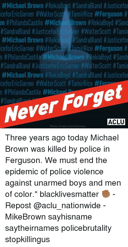 """Ferguson:  #Michael Brown #RekiaBoyd #SandraBland #Justicefo  iceforEricGarner #WalterScott #TamirRice #Ferguson #  n #PhilandoCastile #MichaelBrown #RekiaBoyd #Sand  #SandraBland #JusticeforEic Gainer #WalterScott #Tami  #Michael Brown #ReklaBoydPSandraBland #Justicefo  iceforEricGarner #WalterScott FlamirRice #Ferguson #  n #Philandolastile'#Michael Brown #RekiaBoyd #Sandr  #SandraBland #JusticeforEricGarner #Walte「Scott #Tami  #Michael Brown #RekaBoyd #SandraBland #Justicefo  iceforEricGarner #Walt&Scott #TamirRice #5  n #PhilandoCastile #MichaelP  Never Forget  ACLU  Photo: Shutterstock/Sommai Three years ago today Michael Brown was killed by police in Ferguson. We must end the epidemic of police violence against unarmed boys and men of color."""" blacklivesmatter ✊🏾 - Repost @aclu_nationwide - MikeBrown sayhisname saytheirnames policebrutality stopkillingus"""