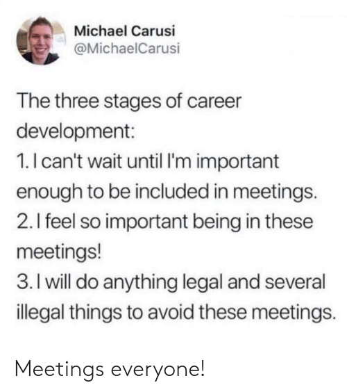 Feel So: Michael Carusi  @MichaelCarusi  The three stages of career  development:  1.I can't wait until I'm important  enough to be included in meetings.  2.I feel so important being in these  meetings!  3. I will do anything legal and several  illegal things to avoid these meetings. Meetings everyone!