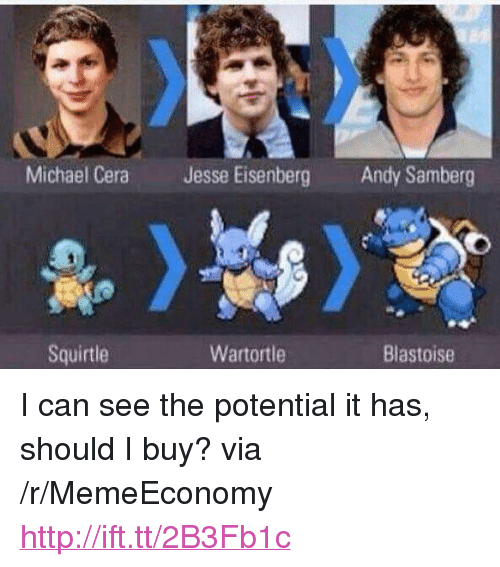 "Michael Cera, Http, and Michael: Michael Cera  Jesse Eisenberg  Andy Samberg  Squirtle  Wartortle  Blastoise <p>I can see the potential it has, should I buy? via /r/MemeEconomy <a href=""http://ift.tt/2B3Fb1c"">http://ift.tt/2B3Fb1c</a></p>"