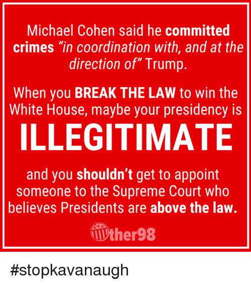 "coordination: Michael Cohen said he committed  crimes ""in coordination with, and at the  direction of"" Trump  When you BREAK THE LAW to win the  White House, maybe your presidency is  ILLEGITIMATE  and you shouldn't get to appoint  someone to the Supreme Court who  believes Presidents are above the law.  ther98 #stopkavanaugh"