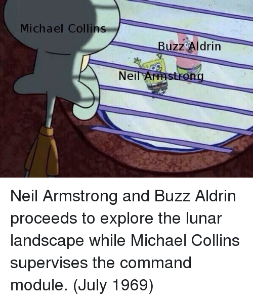 Buzz Aldrin: Michael Collins  Buzz Aldrin  NeilAF Neil Armstrong and Buzz Aldrin proceeds to explore the lunar landscape while Michael Collins supervises the command module. (July 1969)