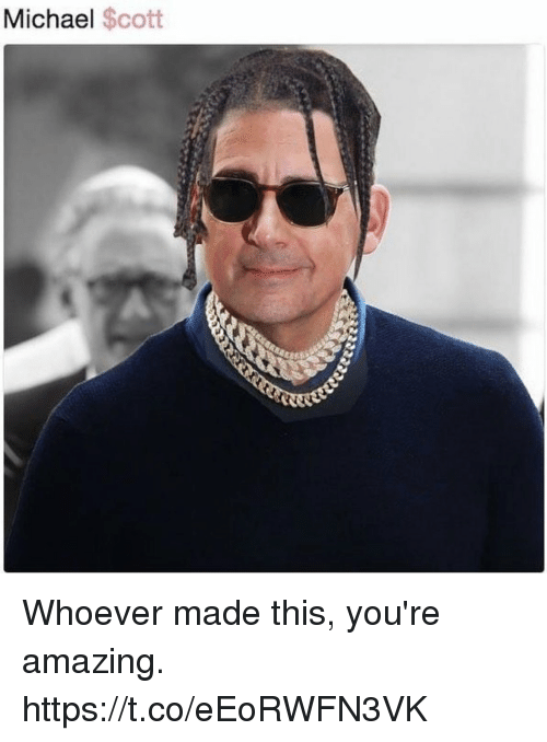 Funny, Michael, and Amazing: Michael $cott Whoever made this, you're amazing. https://t.co/eEoRWFN3VK