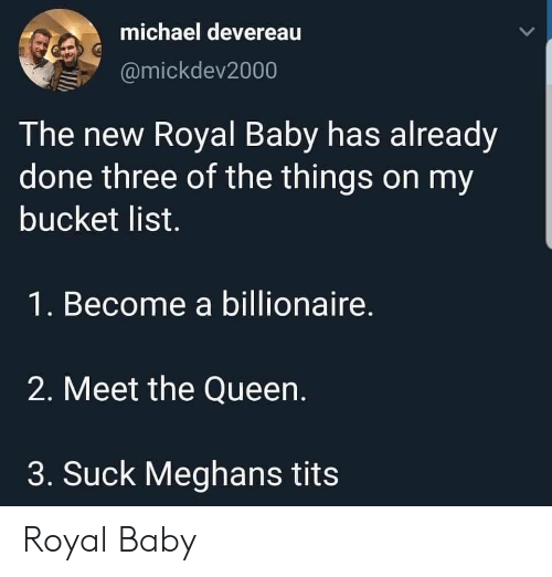 Bucket List, Tits, and Queen: michael devereau  @mickdev2000  The new Royal Baby has already  done three of the things on my  bucket list.  1. Become a billionaire.  2. Meet the Queen.  3. Suck Meghans tits Royal Baby