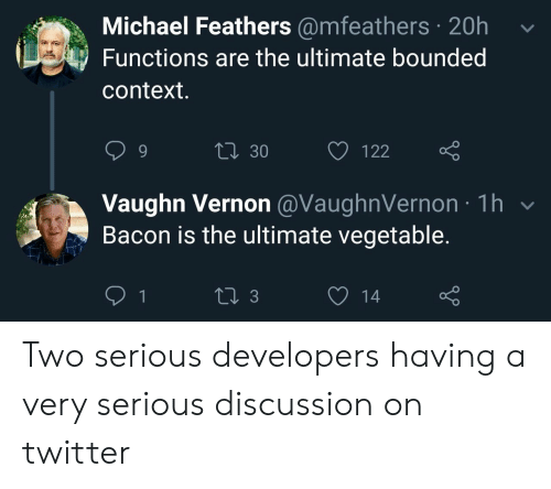 Bacon: Michael Feathers @mfeathers 20h  Functions are the ultimate bounded  context.  Li 30  122  Vaughn Vernon @VaughnVernon 1h  Bacon is the ultimate vegetable.  1  13  14 Two serious developers having a very serious discussion on twitter