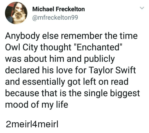 "Life, Love, and Mood: Michael Freckelton  @mfreckelton99  Anybody else remember the time  Owl City thought ""Enchanted""  was about him and publicly  declared his love for Taylor Swift  and essentially got left on read  because that is the single biggest  mood of my life"
