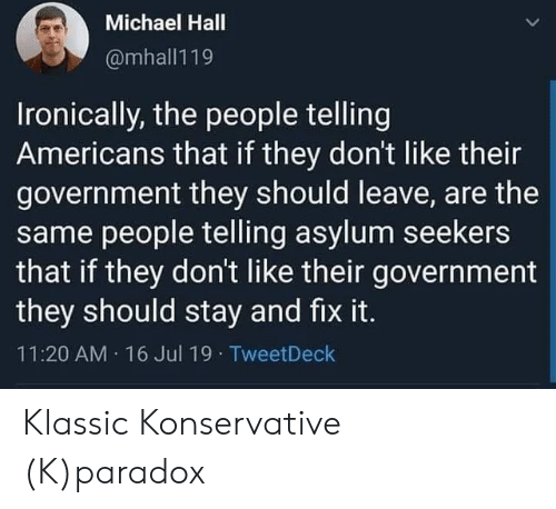 ironically: Michael Hall  @mhall119  Ironically, the people telling  Americans that if they don't like their  government they should leave, are the  same people telling asylum seekers  that if they don't like their government  they should stay and fix it.  11:20 AM 16 Jul 19  TweetDeck Klassic Konservative (K)paradox