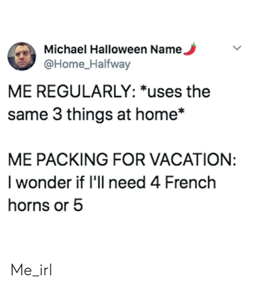 Halloween, Home, and Michael: Michael Halloween Name,  @Home_Halfway  ME REGULARLY: *uses the  same 3 things at home*  ME PACKING FOR VACATION:  I wonder if I'll need 4 French  horns or 5 Me_irl