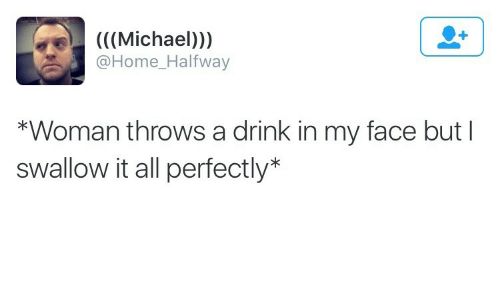 Home, Michael, and Woman: (Michael)))  @Home_Halfway  *Woman throws a drink in my face but l  swallow it all perfectly*