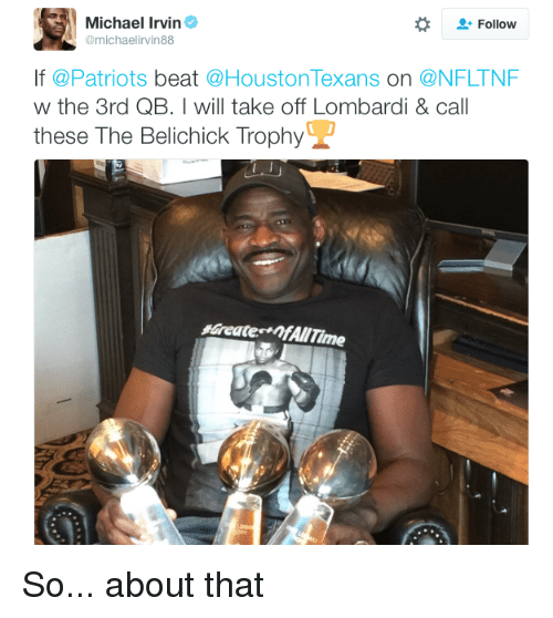 Houston Texans: Michael Irvin  Follow  @michael irvin88  If @Patriots  beat  @Houston Texans  On  a NFLTNF  w the 3rd QB. I will take off Lombardi & call  these The Belichick Trophy So... about that