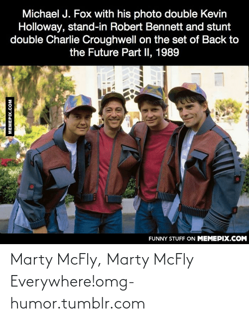 Marty McFly: Michael J. Fox with his photo double Kevin  Holloway, stand-in Robert Bennett and stunt  double Charlie Croughwell on the set of Back to  the Future Part II, 1989  FUNNY STUFF ON MEMEPIX.COM  MEMEPIX.COM Marty McFly, Marty McFly Everywhere!omg-humor.tumblr.com