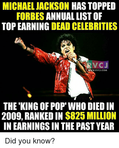 Memes, Michael Jackson, and Pop: MICHAEL JACKSON HAS TOPPED  FORBES  ANNUAL LIST OF  TOP EARNING  DEAD CELEBRITIES  WW  W. RVCJ.COM  THE KING OF POP WHO DIEDIN  2009, RANKED IN  $825 MILLION  INEARNINGSIN THE PAST YEAR Did you know?