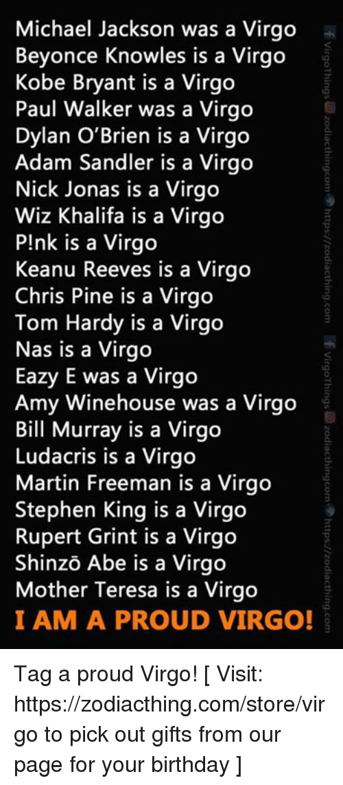 sandler: Michael Jackson was a Virgo  Beyonce Knowles is a Virgo  Kobe Bryant is a Virgo  Paul Walker was a Virgo  Dylan O'Brien is a Virgo  Adam Sandler is a Virgo  Nick Jonas is a Virgo  Wiz Khalifa is a Virgo  P!nk is a Virgo  Keanu Reeves is a Virgo  Chris Pine is a Virgo  Tom Hardy is a Virgo  Nas is a Virgo  Eazy E was a Virgo  Amy Winehouse was a Virgo  Bill Murray is a Virgo  Ludacris is a Virgo  Martin Freeman is a Virgo  Stephen King is a Virgo  Rupert Grint is a Virgo  Shinzo Abe is a Virgo  Mother Teresa is a Virgo  I AM A PROUD VIRGO! Tag a proud Virgo!  [ Visit: https://zodiacthing.com/store/virgo to pick out gifts from our page for your birthday ]