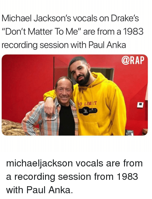 """drakes: Michael Jackson's vocals on Drake's  """"Don't Matter To Me"""" are from a 1983  recording session with Paul Anka  @RAP  0 LIMIT michaeljackson vocals are from a recording session from 1983 with Paul Anka."""
