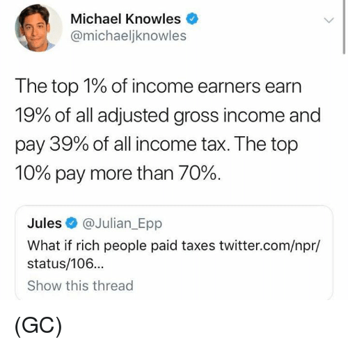 epp: Michael Knowles  @michaeljknowles  The top 1% of income earners earn  19% of all adjusted gross income and  pay 39% of all income tax. The top  10% pay more than 70%.  Jules @Julian_Epp  What if rich people paid taxes twitter.com/npr/  status/106...  Show this thread (GC)