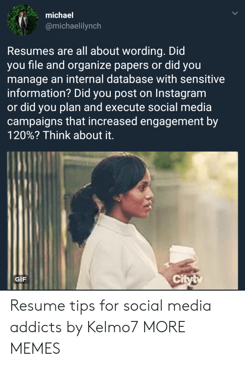 Planful: michael  @michaelilynch  Resumes are all about wording. Did  you file and organize papers or did you  manage an internal database with sensitive  information? Did you post on Instagram  or did you plan and execute social media  campaigns that increased engagement by  120%? Think about it.  GIF  ci Resume tips for social media addicts by Kelmo7 MORE MEMES