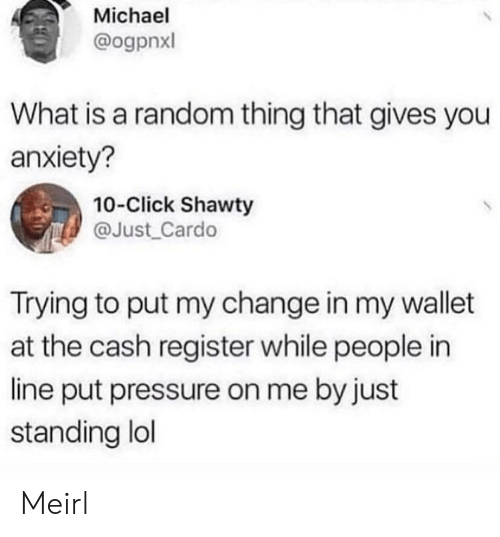 Click, Lol, and Pressure: Michael  @ogpnxl  What is a random thing that gives you  anxiety?  10-Click Shawty  @Just_Cardo  Trying to put my change in my wallet  at the cash register while people in  line put pressure on me by just  standing lol Meirl