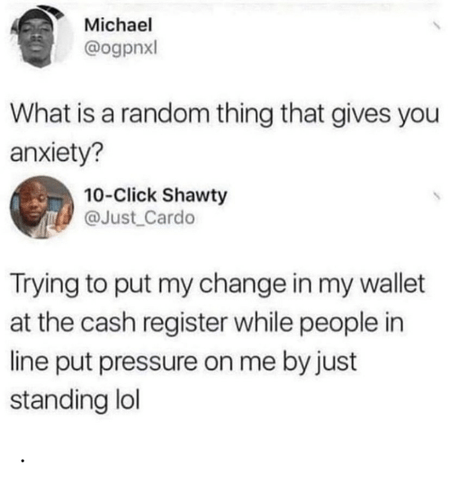 Pressure: Michael  @ogpnxl  What is a random thing that gives you  anxiety?  10-Click Shawty  @Just Cardo  Trying to put my change in my wallet  at the cash register while people in  line put pressure on me by just  standing lol .