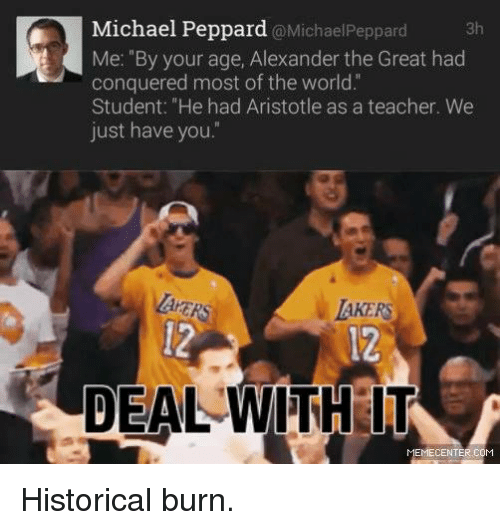 """Alexander the Great: Michael Peppard @Michael Peppard  3h  Me: """"By your age, Alexander the Great had  conquered most of the world.  Student: """"He had Aristotle as a teacher. We  just have you.  AKERS  DEAL WITH IT  MEMECENTER COM Historical burn."""
