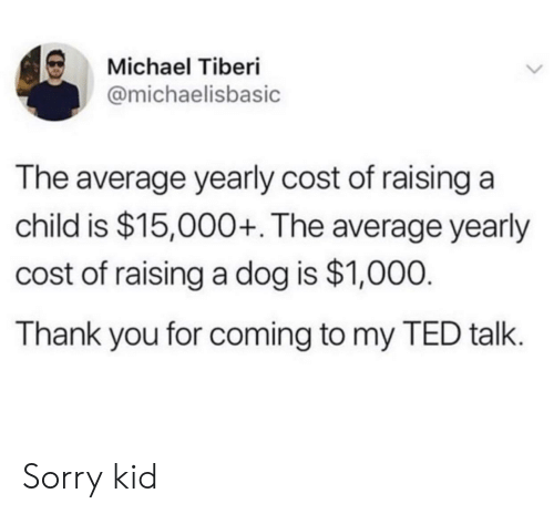 Sorry, Ted, and Thank You: Michael Tiberi  @michaelisbasic  The average yearly cost of raising a  child is $15,000+. The average yearly  cost of raising a dog is $1,000.  Thank you for coming to my TED talk. Sorry kid