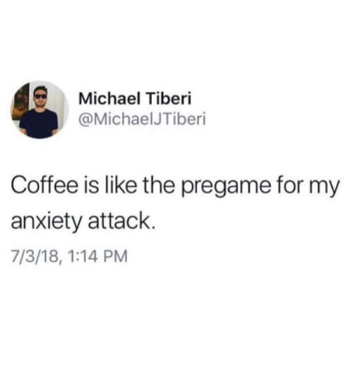Anxiety, Anxiety Attack, and Coffee: Michael Tiberi  @MichaelJTiberi  Coffee is like the pregame for my  anxiety attack.  7/3/18, 1:14 PM