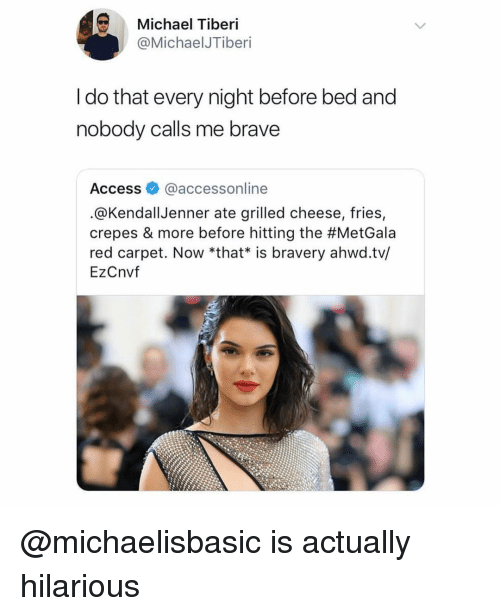 Red Carpet: Michael Tiberi  @MichaelJTiberi  I do that every night before bed and  nobody calls me brave  Access @accessonline  .@KendallJenner ate grilled cheese, fries,  crepes & more before hitting the #MetGala  red carpet. Now *that* is bravery ahwd.tv/  EzCnvf @michaelisbasic is actually hilarious