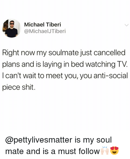 soul mate: Michael Tiberi  @MichaelJTiberi  Right now my soulmate just cancelled  plans and is laying in bed watching TV  I can't wait to meet you, you anti-social  piece shit. @pettylivesmatter is my soul mate and is a must follow🙌🏻😍