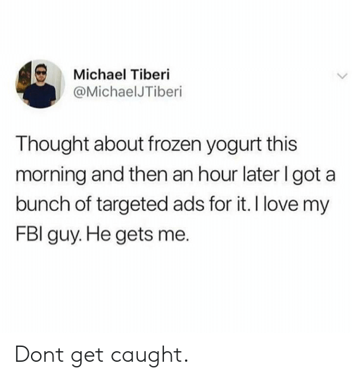 Fbi, Frozen, and Love: Michael Tiberi  @MichaelJTiberi  Thought about frozen yogurt this  morning and then an hour later I got a  bunch of targeted ads for it. I love my  FBI guy. He gets me. Dont get caught.