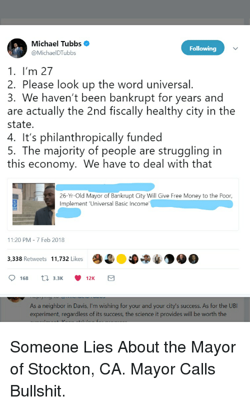ubi: Michael Tubbs .  @MichaelDTubbs  Following  1. I'm 27  2. Please look up the word universal.  3. We haven't been bankrupt for years and  are actually the 2nd fiscally healthy city in the  state.  4. It's philanthropically funded  5. The majority of people are struggling in  this economy. We have to deal with that  26-Yr-Old Mayor of Bankrupt City Will Give Free Money to the Poor,  Implement 'Universal Basic Income  11:20 PM 7 Feb 2018  3,338 Retweets 11,732 Likes  0168 t 3.3K 12K  As a neighbor in Davis, I'm wishing for your and your city's success. As for the UBI  experiment, regardless of its success, the science it provides will be worth the Someone Lies About the Mayor of Stockton, CA. Mayor Calls Bullshit.