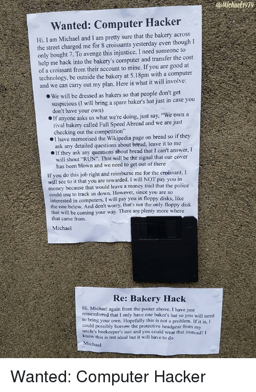 """Computers, Money, and Police: @Michaeli99  Wanted: Computer Hacker  Hi, I am Michael and I am pretty sure that the bakery across  the street charged me for 8 croissants yesterday even though I  only bought 7. To avenge this injustice, I need someone to  help me hack into the bakery's computer and transfer the cost  of a croissant from their account to mine. If you are good at  technology, be outside the bakery at 5.18pm with a computer  and we can carry out my plan. Here is what it will involve  O We will be dressed as bakers so that people don't get  suspicious (I will bring a spare baker's hat just in case you  don't have your own)  If anyone asks us what we're doing, just say, """"We own a  rival bakery called Full Speed Abread and we are just  checking out the competition""""  I have memorised the Wikipedia page on bread so if they  ask any detailed questions about bread, leave it to me  If they ask any questions about bread that I can't answer, I  will shout """"RUN"""". That will be the signal that our cover  has been blown and we need to get out of there  If you do this job right and reimburse me for the croissant, I  will see to it that you are rewarded. I will NOT pay you in  money because that would leave a money trail that the police  could use to track us down. However, since you are so  interested in computers, I will pay you in floppy disks, like  the one below. And don't worry, that's not the only floppy disk  that will  that came from  be coming your way. There are plenty more where  Michael  Re: Bakery Hack  Hi. Michael again from the poster above. I have just  remembered that I only have one baker's hat so you will need  to bring your own. Hopefully this is not a problem. If it is,I  could possibly borrow the protective headgear from my  uncle's beekeeper's suit and you could wear that instead? h  ow this is not ideal but it will have to do.  Michael Wanted: Computer Hacker"""