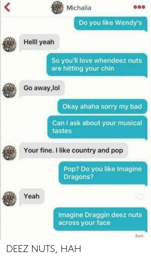 Deez Nuts: Michalia  Do you like Wendy's  Helll yeah  So you'll love whendeez nuts  are hitting your chirn  Go away,lol  Okay ahaha sorry my bad  Can I ask about your musical  tastes  Your fine. I like country and pop  Pop? Do you like Imagine  Dragons?  Yeah  Imagine Draggin deez nuts  across your face  Sent DEEZ NUTS, HAH