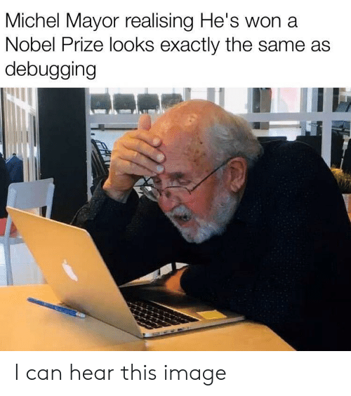 Can Hear: Michel Mayor realising He's won a  Nobel Prize looks exactly the same as  debugging I can hear this image