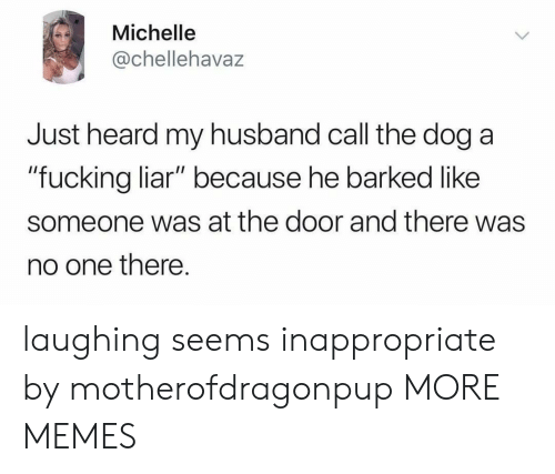 """Dank, Fucking, and Memes: Michelle  @chellehavaz  Just heard my husband call the dog a  """"fucking liar"""" because he barked like  someone was at the door and there was  no one there. laughing seems inappropriate by motherofdragonpup MORE MEMES"""