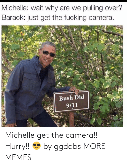 hurry: Michelle get the camera!! Hurry!! 😎 by ggdabs MORE MEMES