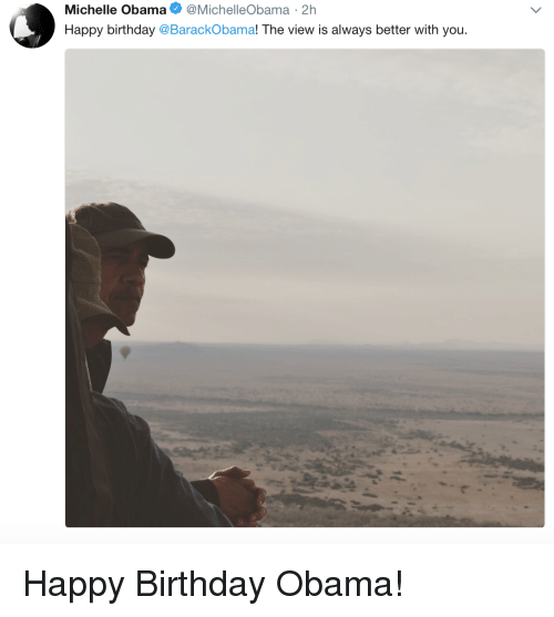 Birthday, Michelle Obama, and Obama: Michelle Obama @MichelleObama 2h  Happy birthday @BarackObama! The view is always better with you Happy Birthday Obama!