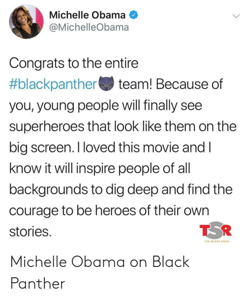 big screen: Michelle Obama  @MichelleObama  Congrats to the entire  #blackpanther team! Because of  you, young people will finally see  superheroes that look like them on the  big screen. I loved this movie andI  know it will inspire people of al  backgrounds to dig deep and find the  courage to be heroes of their own  stories  TOR  THE SHADE ROOM Michelle Obama on Black Panther