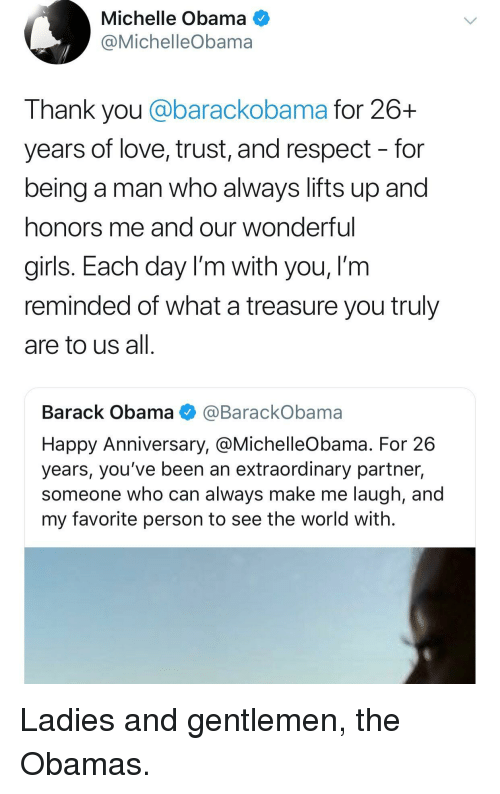 Girls, Love, and Michelle Obama: Michelle Obama  @MichelleObama  Thank you @barackobama for 26+  years of love, trust, and respect - for  being a man who always lifts up and  honors me and our wonderful  girls. Each day I'm with you, I'm  reminded of what a treasure you truly  are to us all  Barack Obama @BarackObama  Happy Anniversary, @MichelleObama. For 26  years, you've been an extraordinary partner,  someone who can always make me laugh, and  my favorite person to see the world with. Ladies and gentlemen, the Obamas.