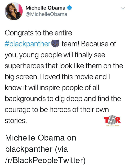 big screen: Michelle Obama O  @MichelleObama  Congrats to the entire  #blackpa nthe team! Because of  you, young people will finally see  superheroes that look like them on the  big screen. I loved this movie andI  know it will inspire people of al  backgrounds to dig deep and find the  courage to be heroes of their own  stories  TOR  THE SHADE ROOM <p>Michelle Obama on blackpanther (via /r/BlackPeopleTwitter)</p>