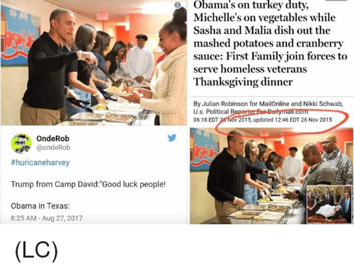 """Family, Homeless, and Memes: Michelle's on vegetables while  Sasha and Malia dish out the  mashed potatoes and cranberry  sauce: First Family join forces to  serve homeless veterans  Thanksgiving dinner  By Julian Robinson for MailOnline and Nikki Schwab,  U.s. Political R  06:18 EDT 26 NOV 2015, updated 12:46 EDT 26 Nov 2015  OndeRob  @ondeRob  #huricaneharvey  Trump from Camp David:""""Good luck people!  Obama in Texas:  8:25 AM -Aug 27, 2017 (LC)"""